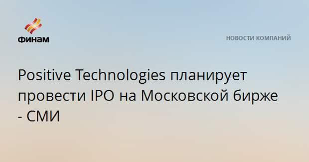 Positive Technologies планирует провести IPO на Московской бирже - СМИ