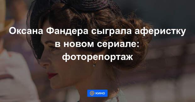 «Неуловимые»: Оксана Фандера рассказала, как играла аферистку