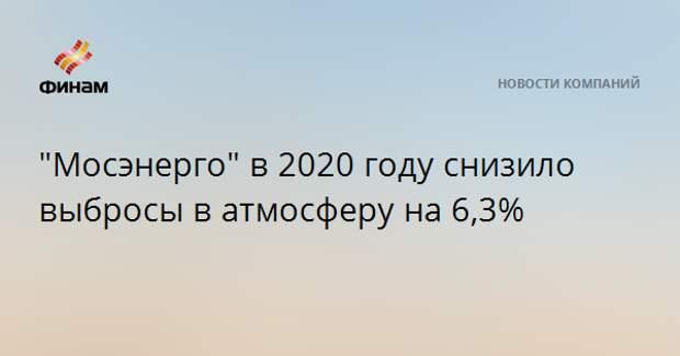 """""""Мосэнерго"""" в 2020 году снизило выбросы в атмосферу на 6,3%"""