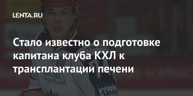 Стало известно о подготовке капитана клуба КХЛ к трансплантации печени