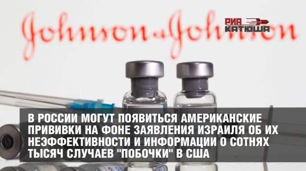 """В России могут появиться американские прививки на фоне заявления Израиля об их неэффективности и информации о сотнях тысяч случаев """"побочки"""" в США"""