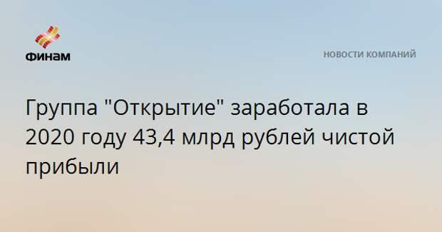 """Группа """"Открытие"""" заработала в 2020 году 43,4 млрд рублей чистой прибыли"""