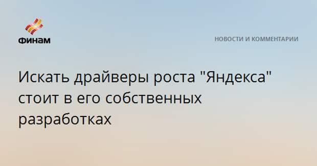 """Искать драйверы роста """"Яндекса"""" стоит в его собственных разработках"""