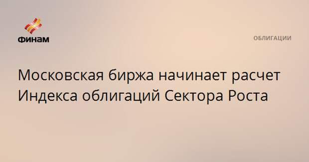 Московская биржа начинает расчет Индекса облигаций Сектора Роста