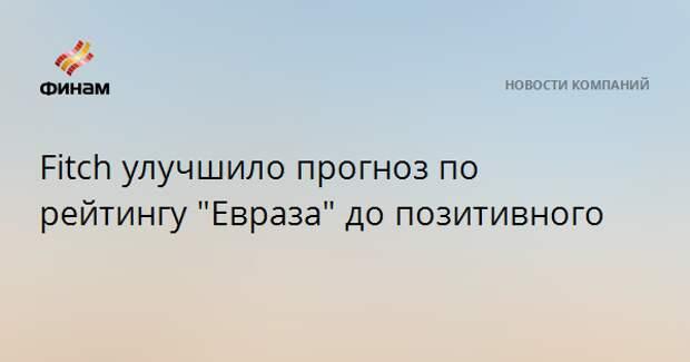 "Fitch улучшило прогноз по рейтингу ""Евраза"" до позитивного"