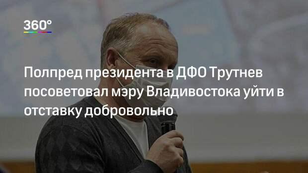Полпред президента в ДФО Трутнев посоветовал мэру Владивостока уйти в отставку добровольно